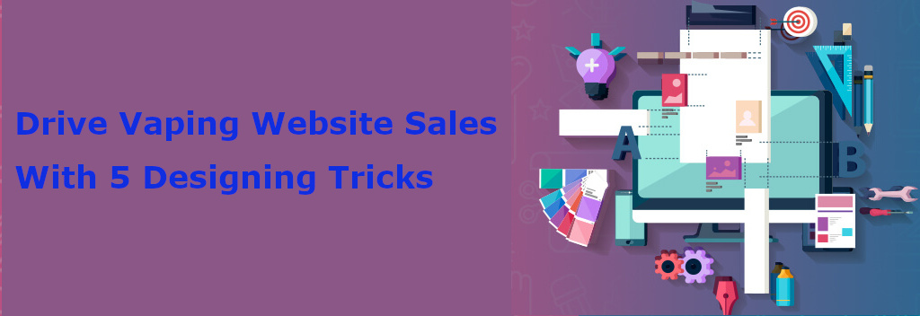 5 Effective Designing Elements That Drive Your Vaping Website Sales