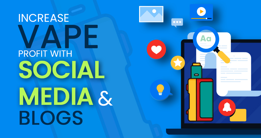 How to Maximize Vape Market Profits Using Social Media and Blogs?